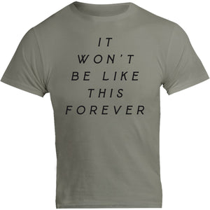 It Won't Be Like This Forever - Unisex Tee - Graphic Tees Australia