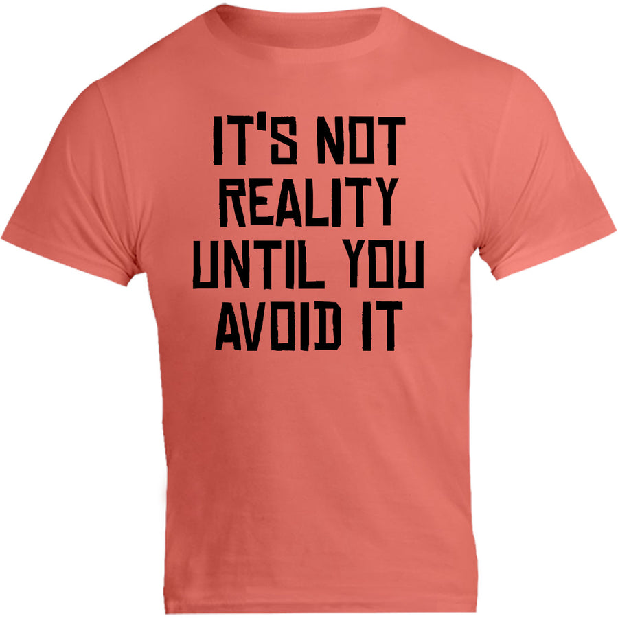 It's Not Reality Until You Avoid It - Unisex Tee - Graphic Tees Australia