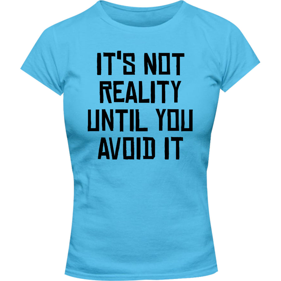 It's Not Reality Until You Avoid It - Ladies Slim Fit Tee - Graphic Tees Australia