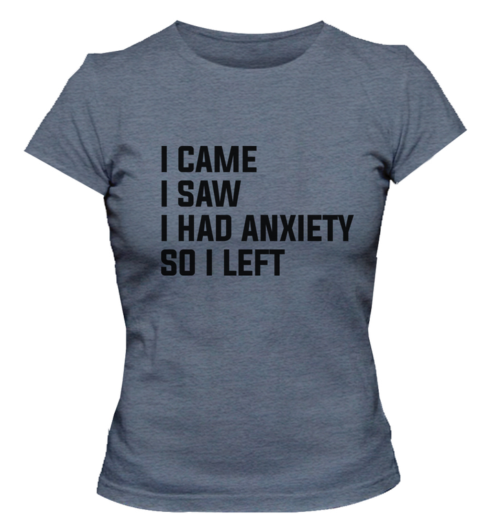 I Came I Saw I Had Anxiety So I Left - Ladies Relaxed Fit Tee - Graphic Tees Australia
