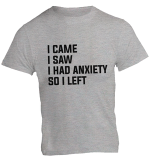 I Came I Saw I Had Anxiety So I Left - Unisex Tee - Graphic Tees Australia