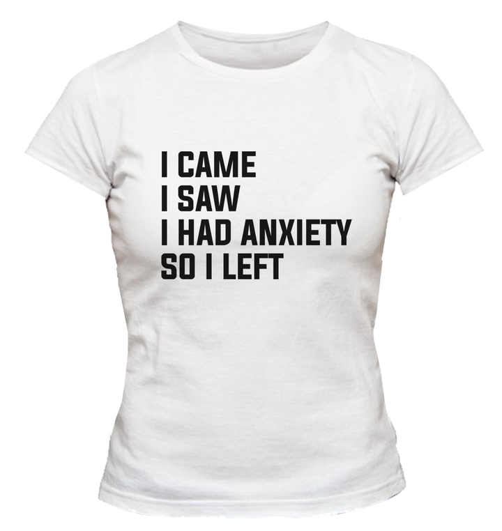 I Came I Saw I Had Anxiety So I Left - Ladies Slim Fit Tee - Graphic Tees Australia