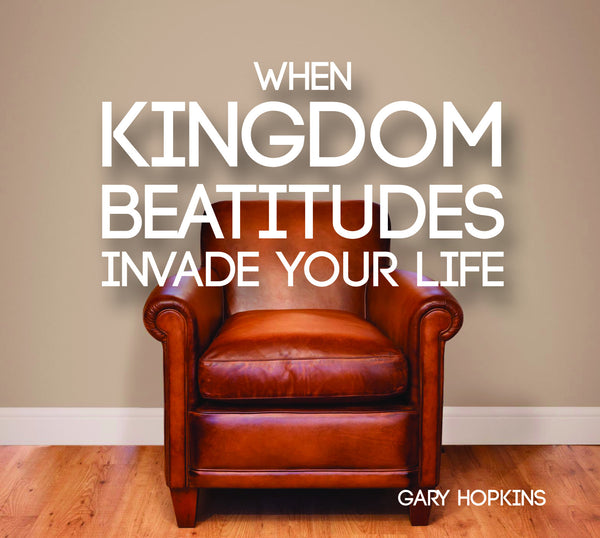 When Kingdom Beatitudes invade your life Gary Hopkins