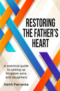 Restoring the Father's Heart: A Practical Guide to Raising Up Kingdom Sons and Daughters - Keith Ferrante