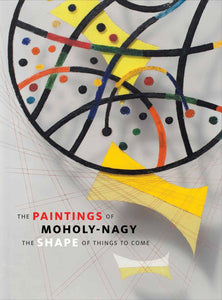 The Paintings of Moholy-Nagy: The Shape of Things to Come