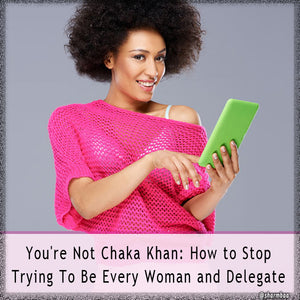 You're Not Chaka Khan: How to Stop Trying To Be Every Woman and Delegate