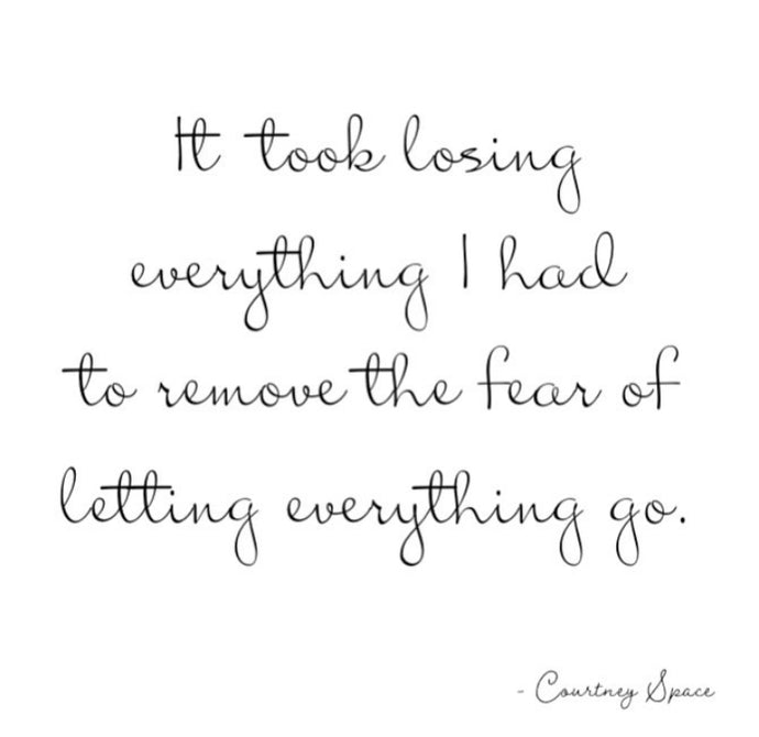 It took losing everything I had to remove the fear of letting everything go.