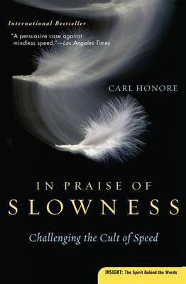 IN PRAISE OF SLOW, Challenging the Cult of Speed - Carl Honoré