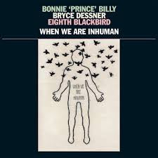BONNIE 'PRINCE' BILLY BRYCE DESSNER EIGHTH BLACKBIRD-WHEN WE ARE INHUMAN 2LP *NEW*