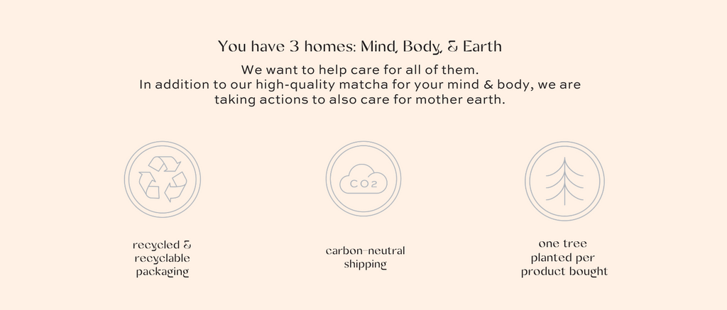 you have 3 homes, mind body and earth. We want to help you take care of all of them. recycled and recyclable packaging carbon neutral shipping one tree planted per product bought