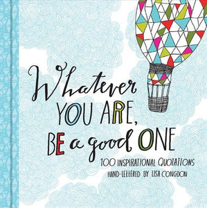 Whatever You Are Be a Good One: 100 Inspirational Quotations Hand-Lettered by Lisa Congdon