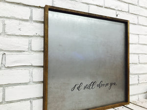 """I'd Still Choose You"" Metal Sign"