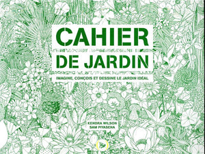CAHIER DE JARDIN - IMAGINE, CONCOIS ET DESSINE LE JARDIN IDEAL