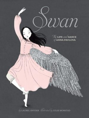 Swan : The Life and Dance of Anna Pavlova - Laurel Snyder