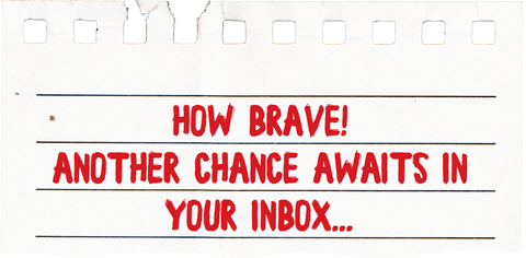 How brave! Another chance awaits in your inbox...