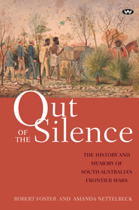 Out of the Silence The history and memory of South Australia's frontier wars