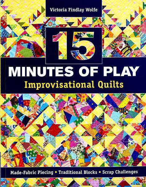15 Minutes of Play - Improvisational Quilts by Victoria Findlay Wolfe - The Quilter's Bazaar