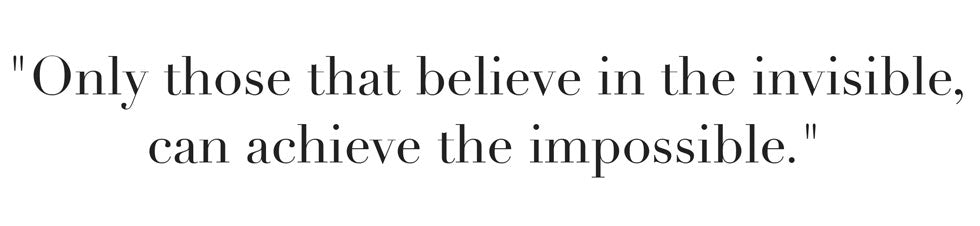 Only those that believe in the invisible, can achieve the impossible.