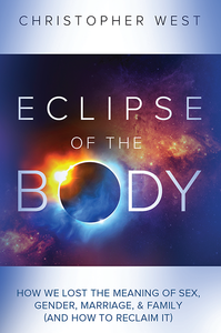 Eclipse of the Body: How We Lost the Meaning of Sex, Gender, Marriage & Family (and How to Reclaim It) (paperback)