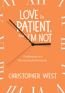 Love is Patient, But I'm Not: Confessions of a Recovering Perfectionist