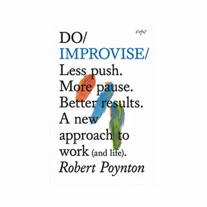 Do Improvise – Less push. More pause. Better results. A new approach to work (and life)