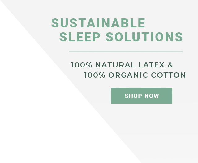 Sustainable Sleep Solutions - 100% Natural Latex - 100% Organic Cotton