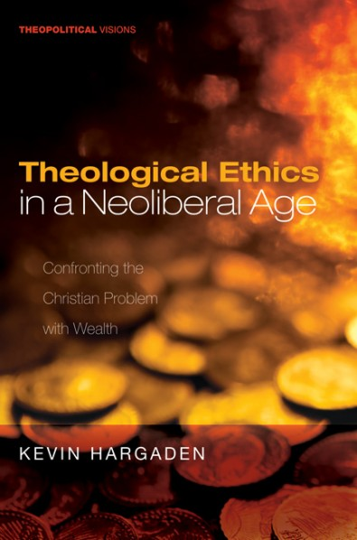 Theological Ethics in a Neoliberal Age: Confronting the Christian Problem with Wealth