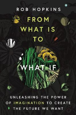 From What Is To What If: Unleashing the Power of Imagination to Create the Future We Want