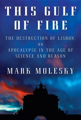This Gulf of Fire: The Destruction of Lisbon, or Apocalypse in the Age of Science and Reason