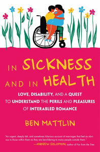 In Sickness and in Health - Love, Disability, and a Quest to Understand the Perils and Pleasures of Interabled Romance