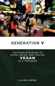 Generation V - The Complete Guide to Going, Being, and Staying Vegan as a Teenager