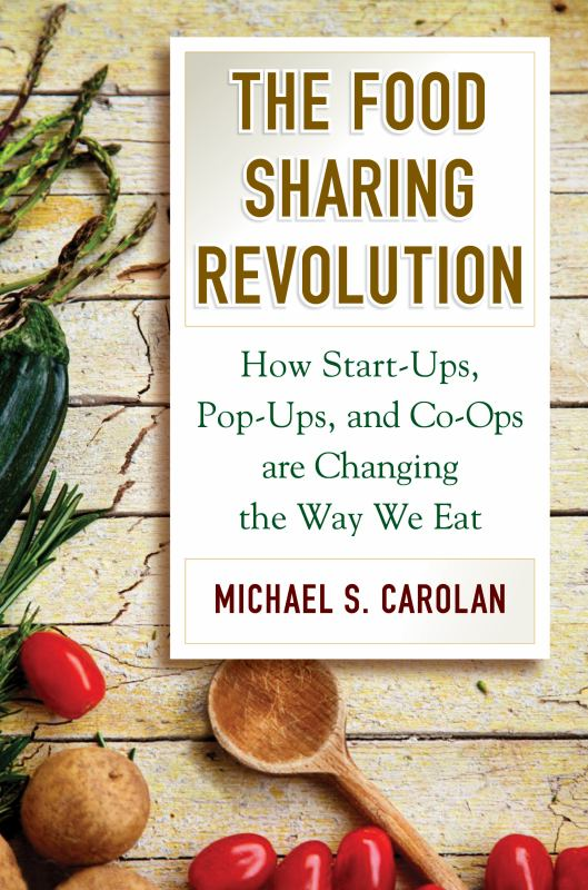 The Food Sharing Revolution - How Start Ups, Pop Ups, and Co Ops Are Changing the Way We Eat