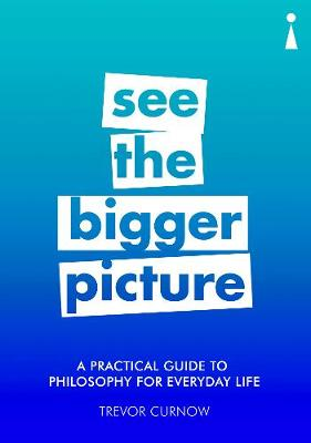A Practical Guide to Philosophy for Everyday Life: See the Bigger Picture