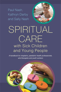 Spiritual Care with Sick Children and Young People - A Handbook for Chaplains, Paediatric Health Professionals, Arts Therapists and Youth Workers