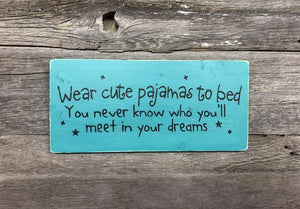 Wear Cute Pajamas To Bed You Never Know Who You'll Meet In Your Dreams Sign - small wood sign