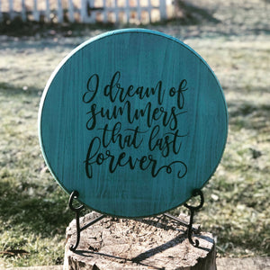 I Dream Of Summers That Last Forever~Round Wood Sign~Local Pickup Only