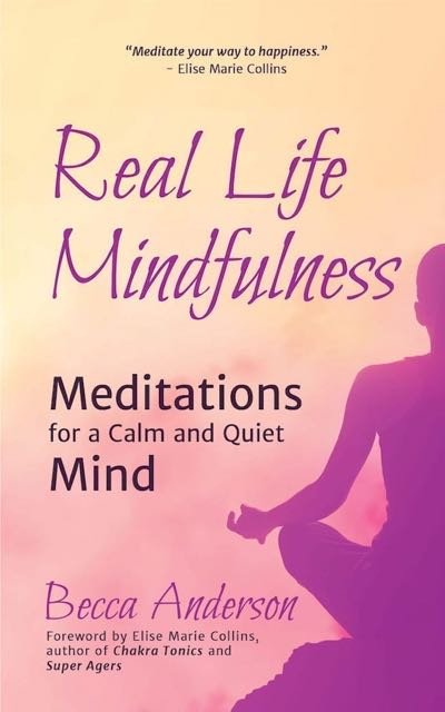 Real Life Mindfulness - Meditations for a Calm and Quiet Mind ~ Becca Anderson