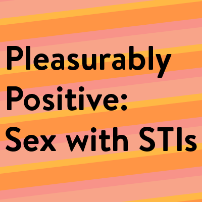 Pleasurably Positive: Sex with STIs