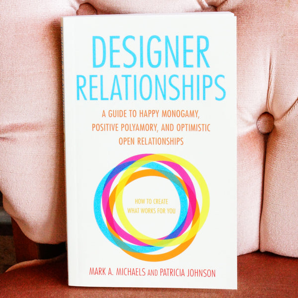 Designer Relationships: A Guide to Happy Polyamory, and Optimistic Open Relationships by Mark A. Michaels and Patricia Johnson