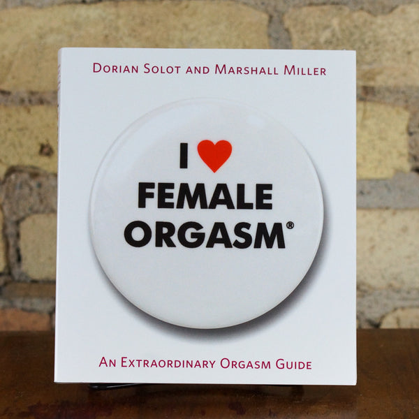 I Love Female Orgasm: An Extraordinary Orgasm Guide by Dorian Solot and Marshall Miller