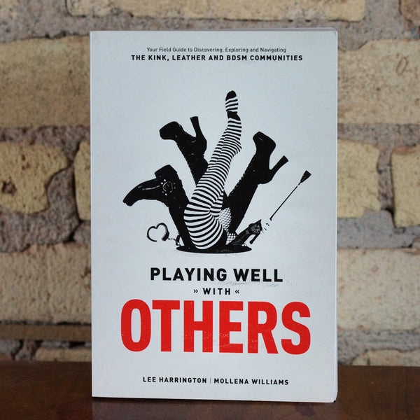 Playing Well With Others: Your Field Guide to Discovering, Exploring and Navigating the Kink, Leather and BDSM Communities by Lee Harrington and Mollena Williams
