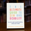 The Ultimate Guide to Sex and Disability: For All of Us Who Live with Disabilities, Chronic Pain and Illness by Cory Silverberg, Fran Odette, and Miriam Kaufman