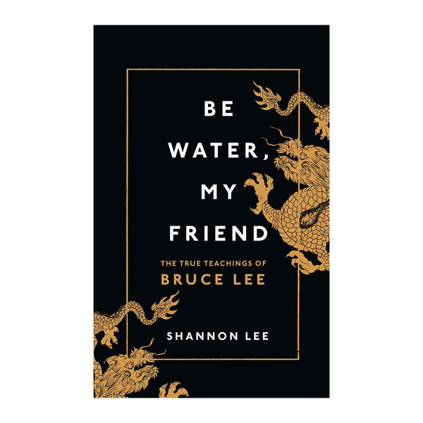 Be Water, My Friend: The True Teachings of Bruce Lee