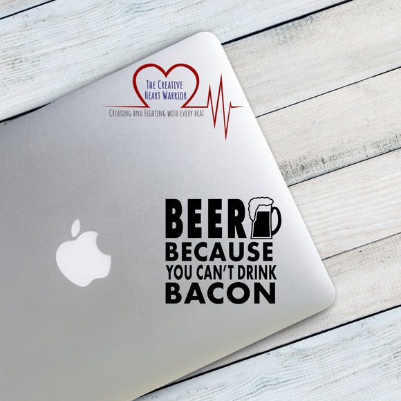 Beer Because You Can't Drink Bacon Vinyl Decal - The Creative Heart Warrior