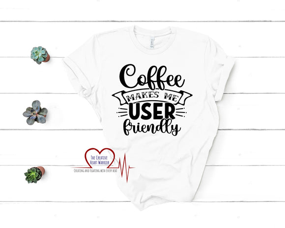 Coffee Makes Me User Friendly T-Shirt - The Creative Heart Warrior