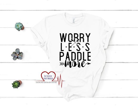 Worry Less Paddle More T-Shirt, Kayaking T-Shirt, Paddling T-Shirt - The Creative Heart Warrior