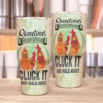 Chickens - SOMETIMES YOU JUST GOTTA SAY CLUCK IT AND WALK AWAY 30oz TUMBLER