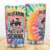 Born To Farm, Forced To Go To School Tie Dye Tumbler