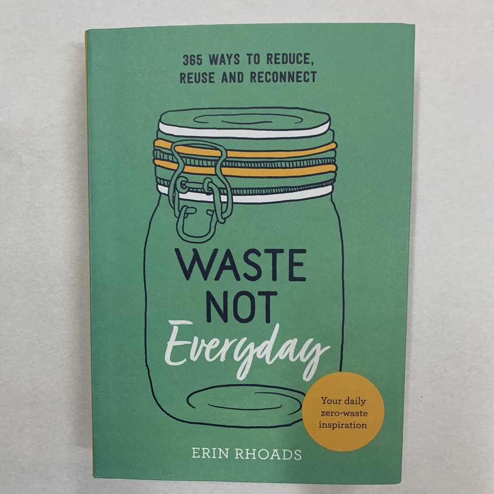 WASTE NOT EVERYDAY: 365 WAYS TO REDUCE, REUSE & RECONNECT