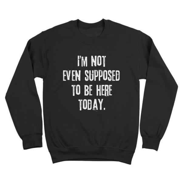 Not Even Supposed To Be Here Crewneck Sweatshirt